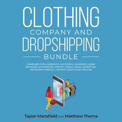 Clothing Company and Dropshipping Bundle: Combined for a Massively Successful Business, Learn Branding, Ecommerce, Shopify, Social Media Marketing, Instagram Strategy, Graphic Design and Fashion Audiobook, by Matthew Thoma