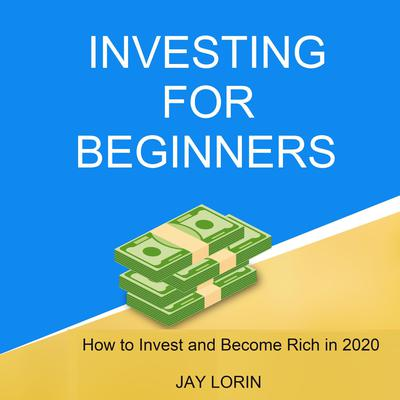 Investing for Beginners:  How to Invest and Become Rich in 2020 Audiobook, by Jay Lorin