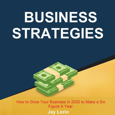 Business Strategies:  How to Grow Your Business in 2020 to Make a Six Figure A Year Audiobook, by Jay Lorin