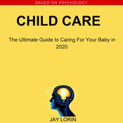 Child Care:  The Ultimate Guide to Caring For Your Baby in 2020