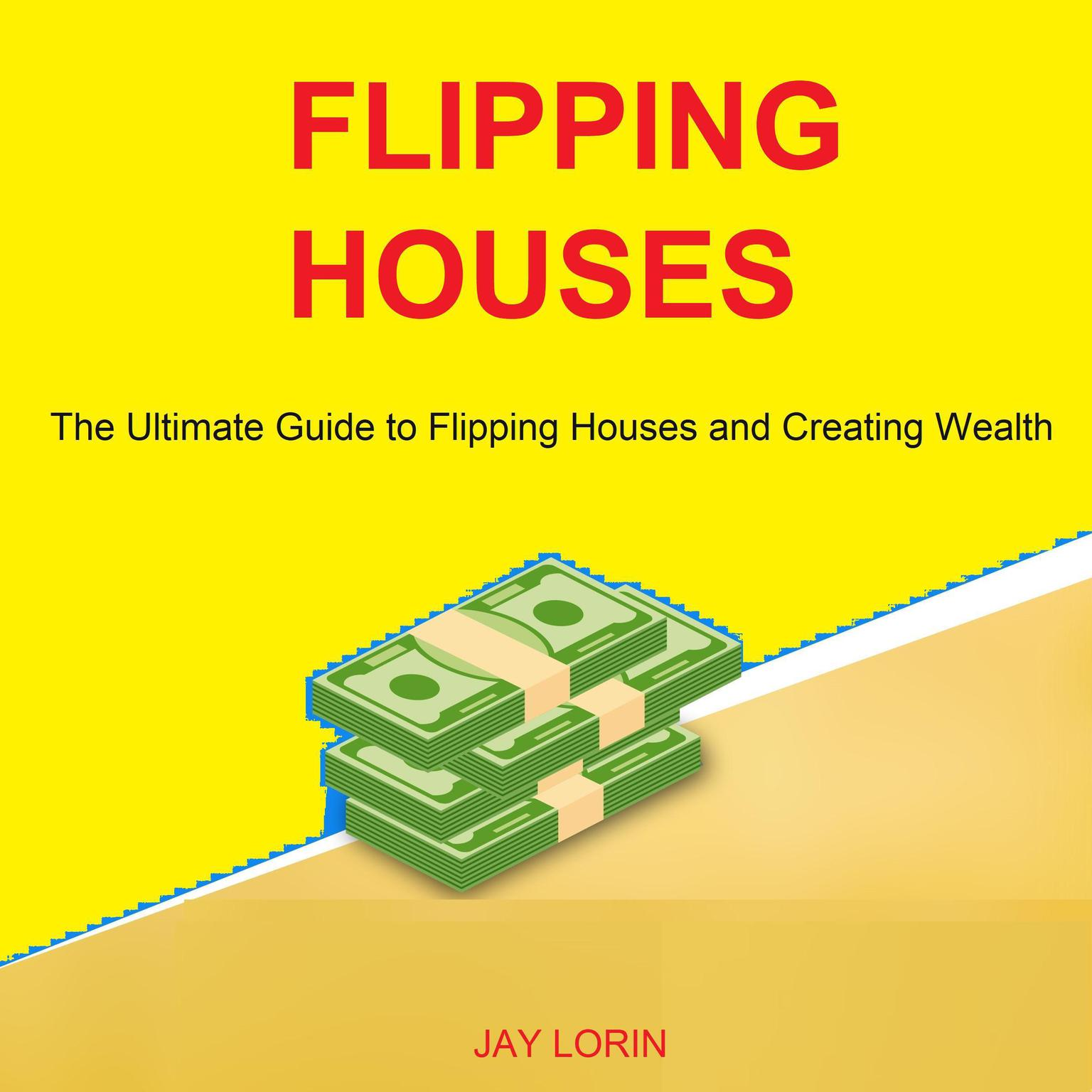 Flipping Houses: The Ultimate Guide to Flipping Houses and Creating Wealth Audiobook, by Jay Lorin