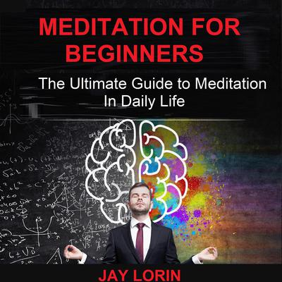 Meditation for Beginners: The Ultimate Guide to Meditation in Daily Life Audiobook, by Jay Lorin