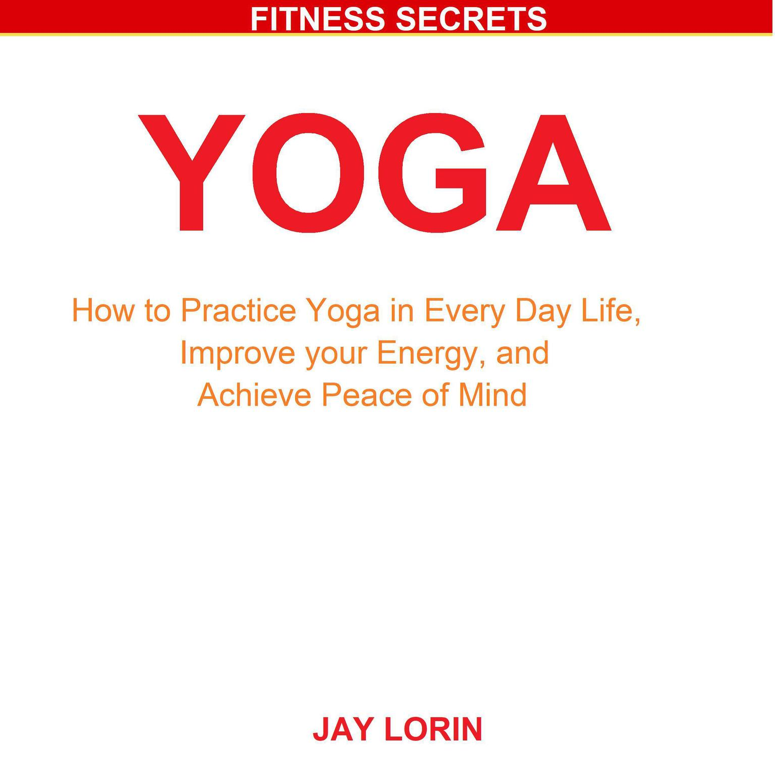 Yoga: How to Practice Yoga in Every Day Life, Improve your Energy, and Achieve Peace of Mind Audiobook, by Jay Lorin