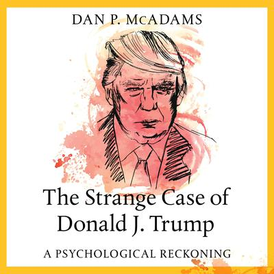 The Strange Case of Donald J. Trump: A Psychological Reckoning Audiobook, by Dan P. McAdams