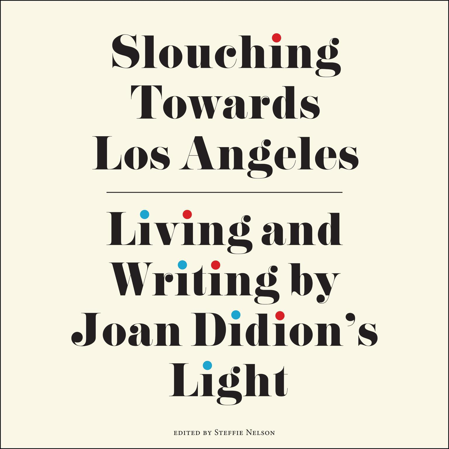 Slouching Towards Los Angeles: Living and Writing by Joan Didions Light Audiobook, by Steffie Nelson