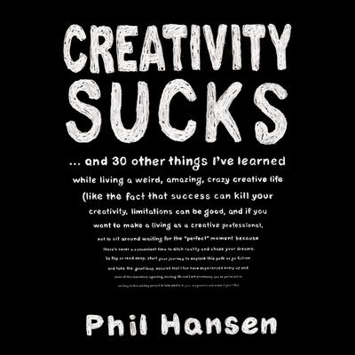 Creativity Sucks: And 30 Other Things Ive Learned while Living a Weird, Amazing, Crazy, Creative Life Audiobook, by Phil Hansen