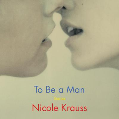 To Be a Man: Stories Audiobook, by Nicole Krauss