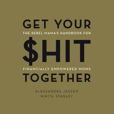 Get Your $hit Together: The Rebel Mamas Handbook for Financially Empowered Moms Audiobook, by Aleks Jassem