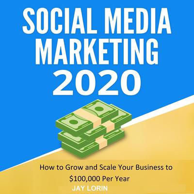 Social Media Marketing 2020: How to Grow and Scale Your Business to $100,000 per Year Audiobook, by Jay Lorin