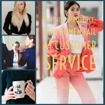 Feminist Impotence: Why Females Fail at Customer Service Audiobook, by Jazz Vazquez