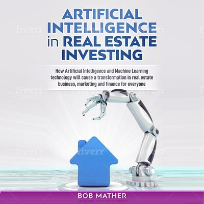 Artificial Intelligence in Real Estate Investing: How Artificial Intelligence and Machine Learning Technology Will Cause a Transformation in Real Estate Business, Marketing and Finance for Everyone Audiobook, by Bob Mather