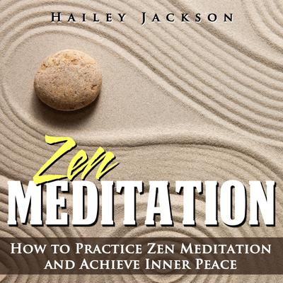 Zen Meditation: How to Practice Zen Meditation and Achieve Inner Peace Audiobook, by Hailey Jackson