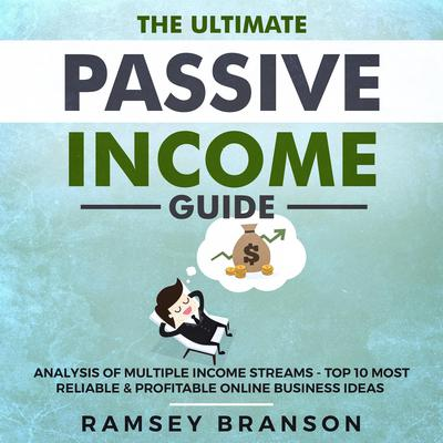 The Ultimate Passive Income Guide: Analysis of Multiple Income Streams - Top 10 Most Reliable & Profitable Online Business Ideas including Shopify, FBA, ... Affiliate Marketing, Dropshipping Audiobook, by Ramsey Branson