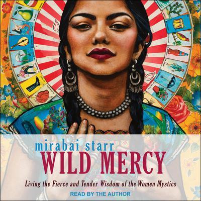 Wild Mercy: Living the Fierce and Tender Wisdom of the Women Mystics Audiobook, by Mirabai Starr