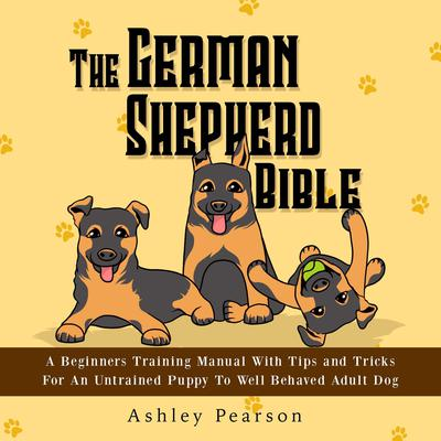 The German Shepherd Bible - A Beginners Training Manual With Tips and Tricks For An Untrained Puppy To Well Behaved Adult Dog Audiobook, by Ashley Pearson