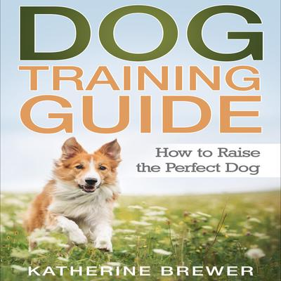 Dog Training Guide: How to Raise the Perfect Dog Audiobook, by Katherine Brewer