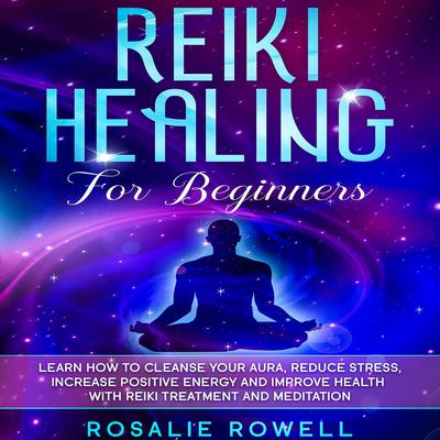 Reiki Healing for Beginners: Learn How To Cleanse Your Aura, Reduce Stress, Increase Positive Energy and Improve Health With Reiki Treatment and Meditation Audiobook, by Rosalie Rowell