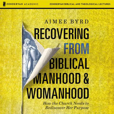Recovering from Biblical Manhood and Womanhood: Audio Lectures: How the Church Needs to Rediscover Her Purpose Audiobook, by Aimee Byrd