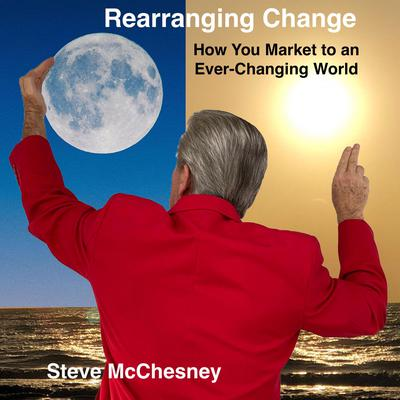 Rearranging Change: How you Market to an Ever-Changing World Audiobook, by Steve McChesney