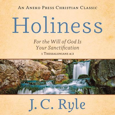 Holiness: For the Will of God Is Your Sanctification – 1 Thessalonians 4:3 Audiobook, by J. C. Ryle