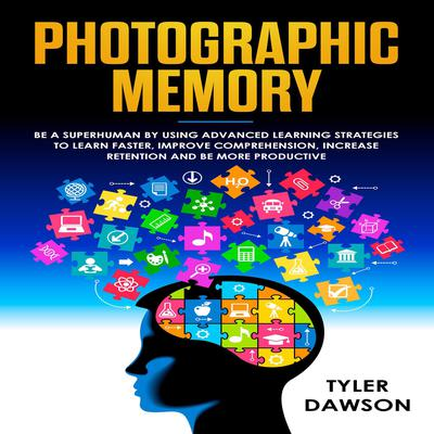 Photographic Memory: Be a Superhuman by Using Advanced Learning Strategies to Learn Faster, Improve Comprehension, Increase Retention, and Be More Productive Audiobook, by Tyler Dawson