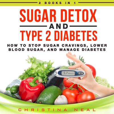 Sugar Detox and Type 2 Diabetes: 2 Books in 1: How to Stop Sugar Cravings, Lower Blood Sugar, and Manage Diabetes Audiobook, by Christina Neal