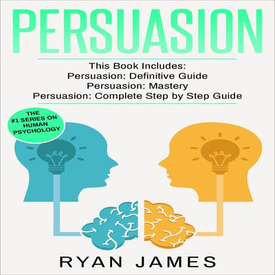 Persuasion: 3 Manuscripts - Persuasion Definitive Guide, Persuasion Mastery, Persuasion Complete Step by Step Guide (Persuasion Series) Audiobook, by Ryan James