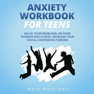 Anxiety Workbook for Teens: Solve Your Problems, no More Worries and Stress. Increase Your Social Confidence Forever Audiobook, by Kate Mary Hall