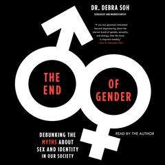 The End of Gender: Debunking the Myths about Sex and Identity in Our Society Audiobook, by Debra Soh