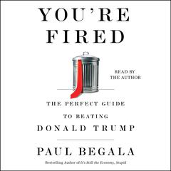 Youre Fired: The Perfect Guide to Beating Donald Trump Audiobook, by Paul Begala
