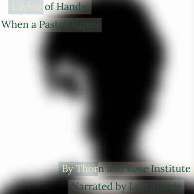 Laying of Hands: When a Pastor Rapes Audiobook, by Thorn and Rose Institute