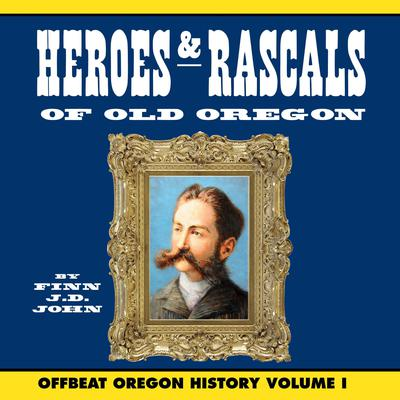 Heroes and Rascals of Old Oregon: Offbeat Oregon History Vol. 1 Audiobook, by Finn J. D. John