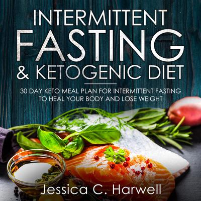 Intermittent Fasting and Ketogenic Diet: 30 Day Keto Meal Plan for Intermittent Fasting to Heal Your Body & Lose Weight Audiobook, by Jessica C. Harwell