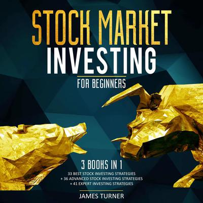 Stock Market Investing for Beginners: 3 Books in 1 33 Best Stock Investing Strategies + 36 Advanced Stock Investing Strategies + 41 Expert Investing Expert Strategies Audiobook, by James Turner