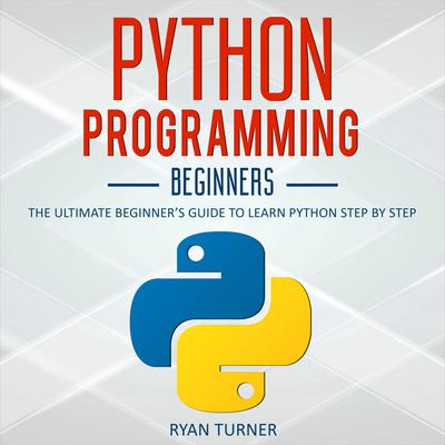 Python Programming: The Ultimate Beginners Guide to Learn Python Step by Step Audiobook, by Ryan Turner