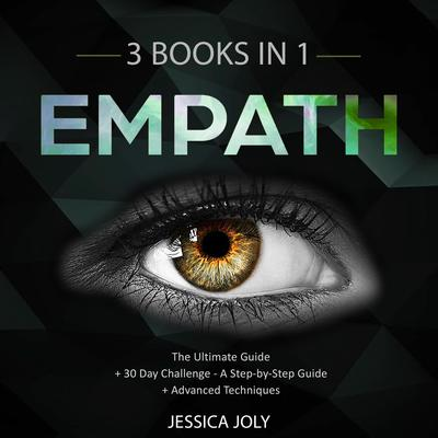 Empath: 3 Books In 1 - The Ultimate Guide + 30 Day Challenge - A Step-by-Step Guide + Advanced Techniques: Enhance your Life, Overcome Fears and Develop Your Gift Audiobook, by Jessica Joly