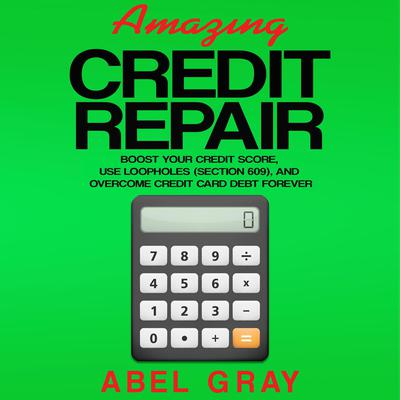 Amazing Credit Repair: Boost Your Credit Score, Use Loopholes (Section 609), and Overcome Credit Card Debt Forever Audiobook, by Abel Gray