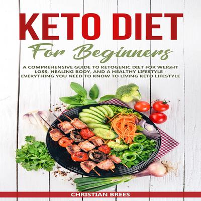 Keto Diet For Beginners : A Comprehensive Guide to Ketogenic Diet  for  Weight Loss, Healing Body, and a Healthy Lifestyle.   Everything You Need to Know to Living Keto Lifestyle (Abridged) Audiobook, by Christian Brees