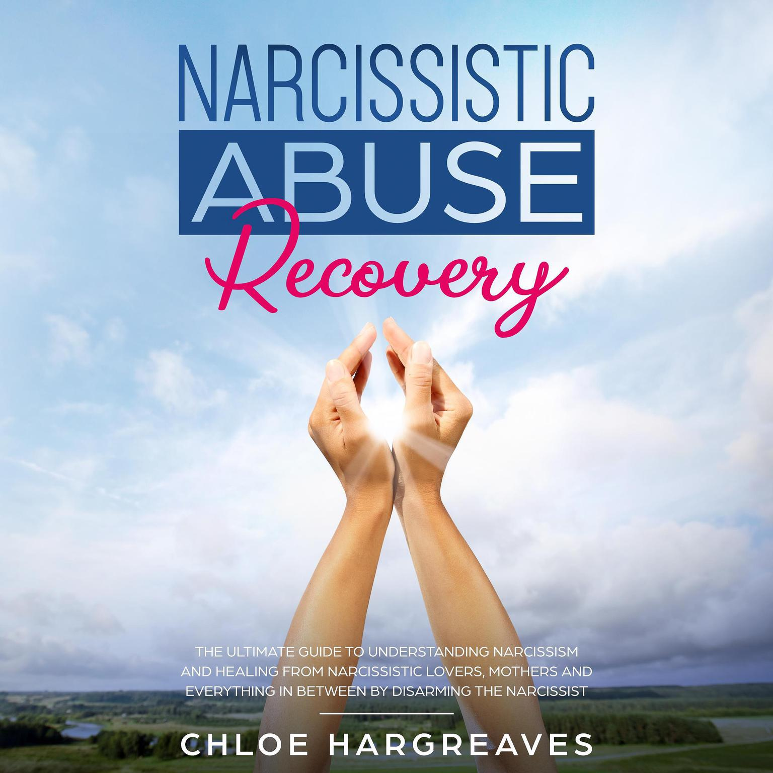 Narcissistic Abuse Recovery: The Ultimate Guide to Understanding Narcissism and Healing from Narcissistic Lovers, Mothers and Everything In Between by Disarming the Narcissist Audiobook, by Chloe Hargreaves