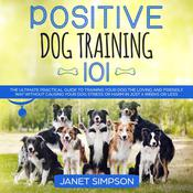 Positive Dog Training 101: The Practical Guide to Training Your Dog the Loving and Friendly Way Without Causing your Dog Stress or Harm Using Positive Reinforcement Audiobook, by Janet Simpson