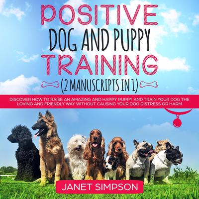 Positive Dog and Puppy Training: Discover How to Raise an Amazing and Happy Puppy and Train your Dog the Loving and Friendly Way without Causing Your Dog Distress or Harm Audiobook, by Janet Simpson