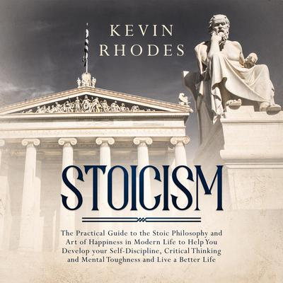 Stoicism: The Practical Guide to the Stoic Philosophy and Art of Happiness in Modern Life to Help You Develop your Self-Discipline, Critical Thinking and Mental Toughness and Live a Better Life Audiobook, by Kevin Rhodes