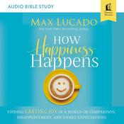 How Happiness Happens: Audio Bible Studies: Finding Lasting Joy in a World of Comparison, Disappointment, and Unmet Expectations Audiobook, by Max Lucado
