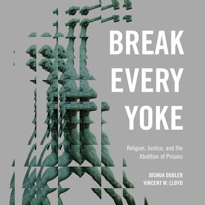 Break Every Yoke: Religion, Justice, and the Abolition of Prisons Audiobook, by Joshua Dubler