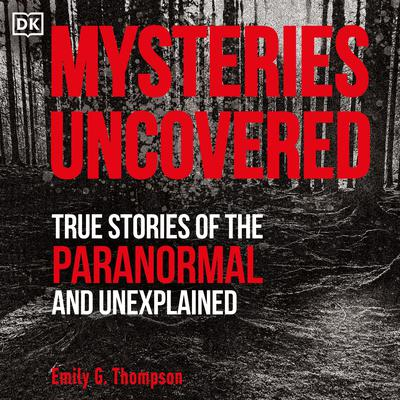 Mysteries Uncovered: True Stories of the Paranormal and Unexplained Audiobook, by Emily G. Thompson