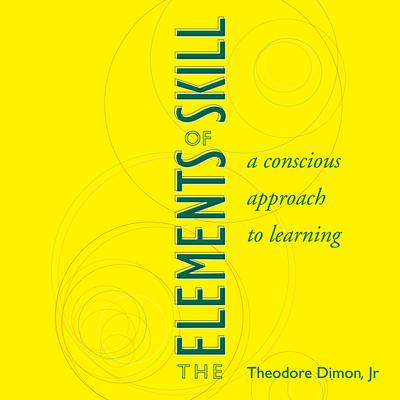 The Elements of Skill: A Conscious Approach to Learning Audiobook, by Theodore Dimon Jr