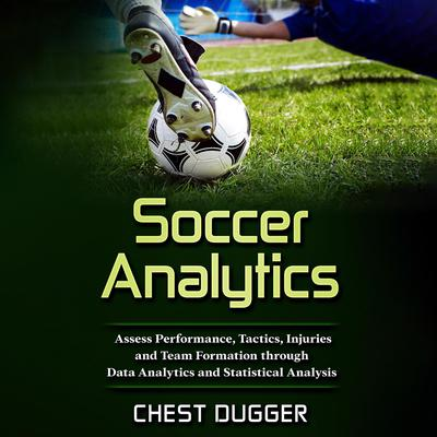 Soccer Analytics: Assess Performance, Tactics, Injuries and Team Formation through Data Analytics and Statistical Analysis Audiobook, by Chest Dugger