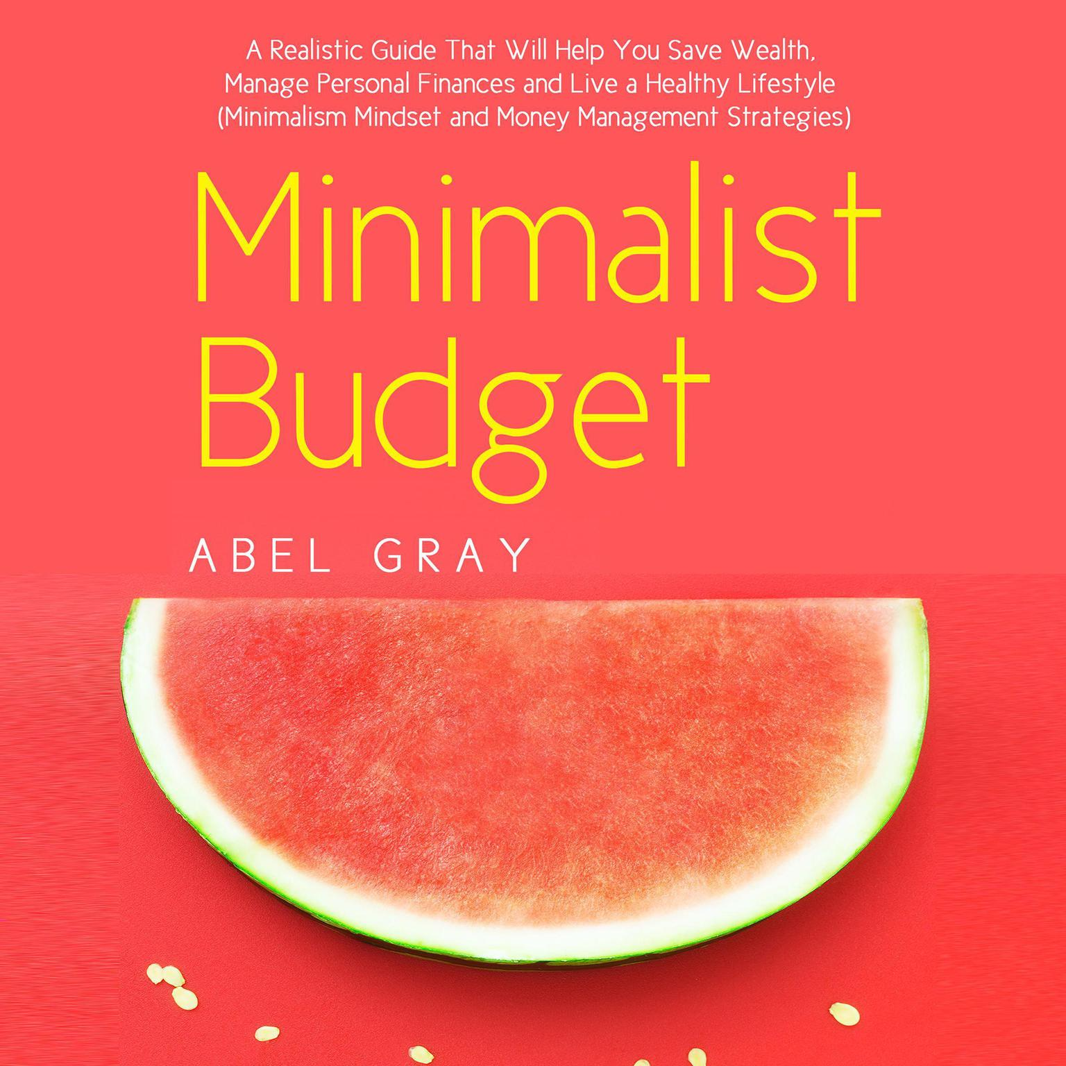Minimalist Budget: The Realistic Guide That Will Help You Save Wealth, Manage Personal Finances and Live a Healthy Lifestyle (Minimalism Mindset and Money Management Strategies): The Realistic Guide That Will Help You Save Wealth, Manage Personal Finances and Live a Healthy Lifestyle (Minimalism Mindset and Money Management Strategies) Audiobook, by Abel Gray