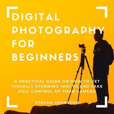 Digital Photography for Beginners: A Practical Guide on How to Get Visually Stunning Images and Take Full Control of Your Camera Audiobook, by Stefan Johnston