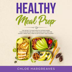Healthy Meal Prep: The Secret to Make Healthy Eating Easier than Ever Before with a Delicious, Easy and Time Saving 6 Week Meal Prep Plan to Start Your Journey Audiobook, by Chloe Hargreaves